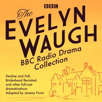 The Evelyn Waugh BBC Radio Drama Collection: Decline and Fall, Brideshead Revisited and other full-cast dramatisations