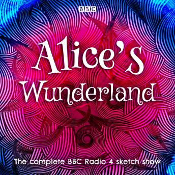 Alice's Wunderland: The complete BBC Radio 4 sketch show