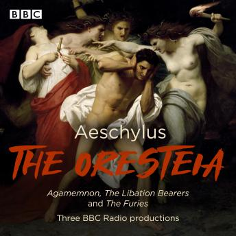 The Oresteia: Agamemnon, The Libation Bearers and The Furies