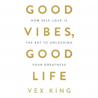 Good Vibes, Good Life: How Self-Love Is the Key to Unlocking Your Greatness, Vex King