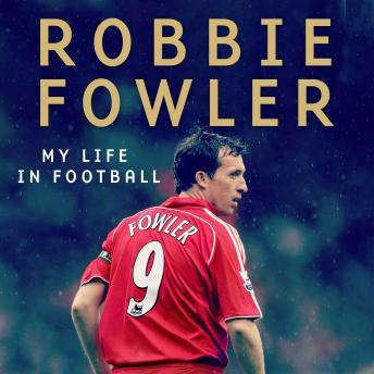 Download Robbie Fowler: My Life In Football: Goals, Glory & The Lessons I've Learnt by Robbie Fowler
