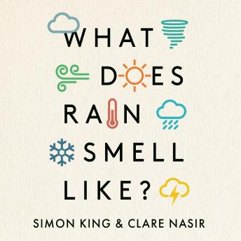 What Does Rain Smell Like?: Discover the fascinating answers to the most curious weather questions from two expert meteorologists, Clare Nasir, Simon King