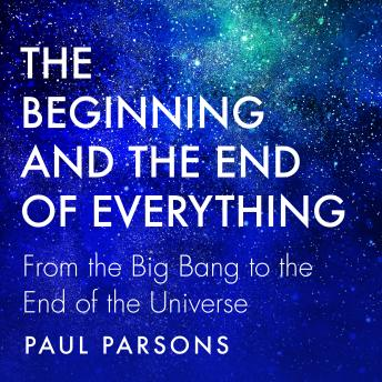 The Beginning and the End of Everything: From the Big Bang to the End of the Universe