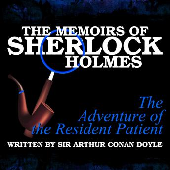 The Memoirs of Sherlock Holmes - The Adventure of the Resident Patient, Sir Arthur Conan Doyle