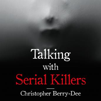 Download Talking with Serial Killers: The Most Evil People in the World Tell Their Own Stories by Christopher Berry-Dee