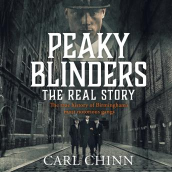 Download Peaky Blinders - The Real Story of Birmingham's most notorious gangs: The No. 1 Sunday Times Bestseller by Carl Chinn