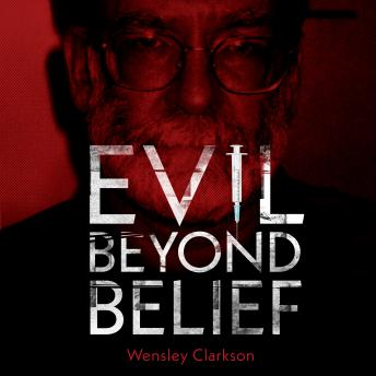 Evil Beyond Belief: The True Story of Harold Shipman, Britain's most prolific serial killer, Wensley Clarkson