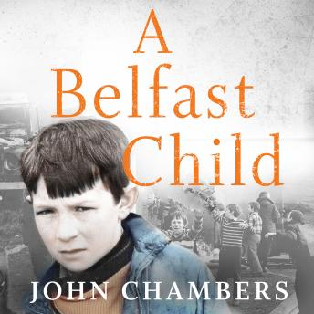 Belfast Child: My true story of life and death in the Troubles, John Chambers