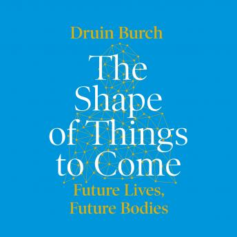 Download Shape of Things to Come: Exploring the Future of the Human Body by Druin Burch