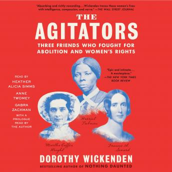 Agitators: Three Friends Who Fought for Abolition and Women's Rights, Dorothy Wickenden