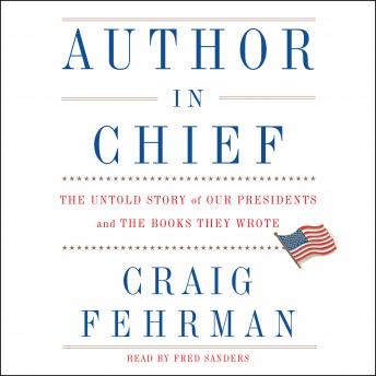 Author in Chief: The Untold Story of Our Presidents and the Books They Wrote, Craig Fehrman