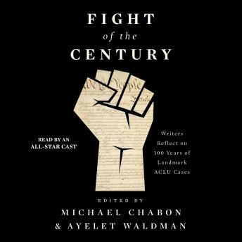 Fight of the Century: Writers Reflect on 100 Years of Landmark ACLU Cases, Ayelet Waldman, Michael Chabon