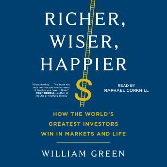 Richer, Wiser, Happier: How the World's Greatest Investors Win in Markets and Life, William Green