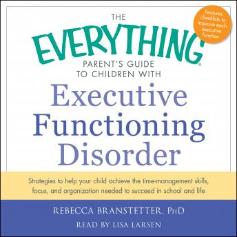 The Everything Parent's Guide to Children with Executive Functioning Disorder: trategies to help your child achieve the time-management skills, focus, and organization needed to succeed in school and life