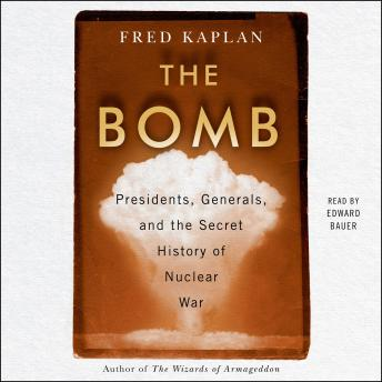Bomb: Presidents, Generals, and the Secret History of Nuclear War, Fred Kaplan
