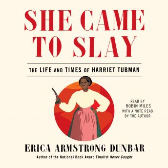 She Came to Slay: The Life and Times of Harriet Tubman, Erica Armstrong Dunbar