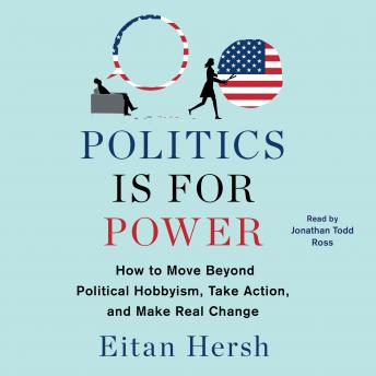 Download Politics is for Power: How to Move Beyond Political Hobbyism, Take Action, and Make Real Change by Eitan Hersh