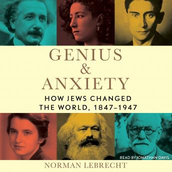Download Genius & Anxiety: How Jews Changed the World, 1847-1947 by Norman Lebrecht