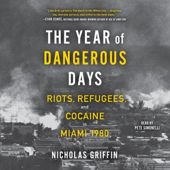 Download Year of Dangerous Days: Riots, Refugees, and Cocaine in Miami 1980 by Nicholas Griffin