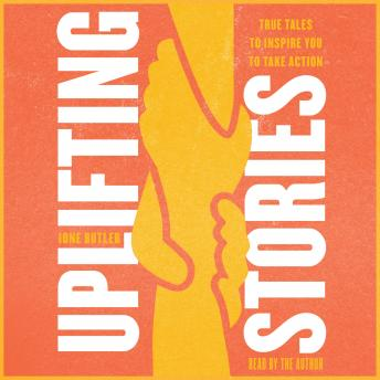 Uplifting Stories: True Tales to Inspire You to Take Action