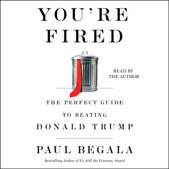 Download You're Fired: The Perfect Guide to Beating Donald Trump by Paul Begala