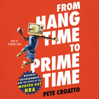 From Hang Time to Prime Time: Business, Entertainment, and the Birth of the Modern-Day NBA