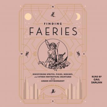 Finding Faeries: Discovering Sprites, Pixies, Redcaps, and Other Fantastical Creatures in an Urban E