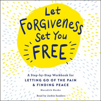 Let Forgiveness Set You Free: A Step-by-Step Guide for Letting Go of the Pain & Finding Peace