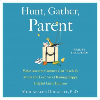 Hunt, Gather, Parent: What Ancient Cultures Can Teach Us About the Lost Art of Raising Happy, Helpful Little Humans, Michaeleen Doucleff