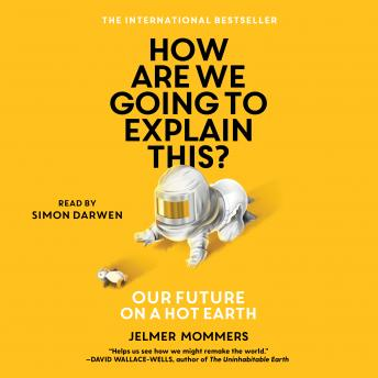 How Are We Going to Explain This?: Our Future on a Hot Earth, Jelmer Mommers