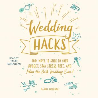 Wedding Hacks: 500+ Ways to Stick to Your Budget, Stay Stress-Free, and Plan the Best Wedding Ever!