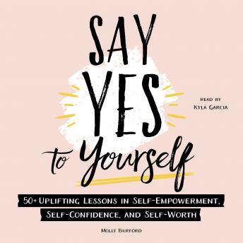 Say Yes to Yourself: 50+ Uplifting Lessons in Self-Empowerment, Self-Confidence, and Self-Worth