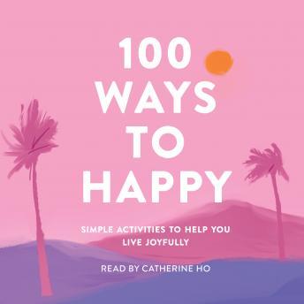 100 Ways to Happy: Simple Activities to Help You Live Joyfully