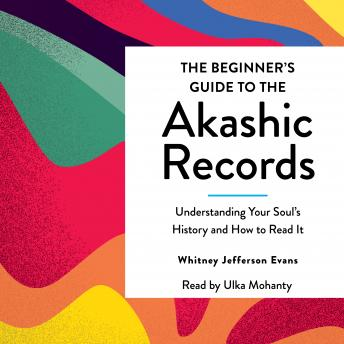 The Beginner's Guide to the Akashic Records: The Understanding of Your Soul's History and How to Read It
