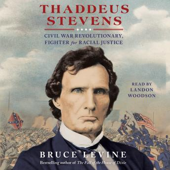 Thaddeus Stevens: Civil War Revolutionary, Fighter for Racial Justice