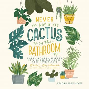 Never Put a Cactus in the Bathroom: A Room-by-Room Guide to Styling and Caring for Your Houseplants