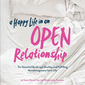 Happy Life in an Open Relationship: The Essential Guide to a Healthy and Fulfilling Nonmonogamous Love Life, Susan Wenzel
