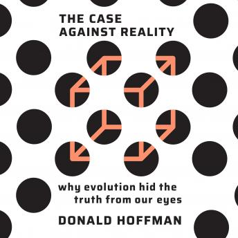 Download Case Against Reality: Why Evolution Hid the Truth from Our Eyes by Donald Hoffman