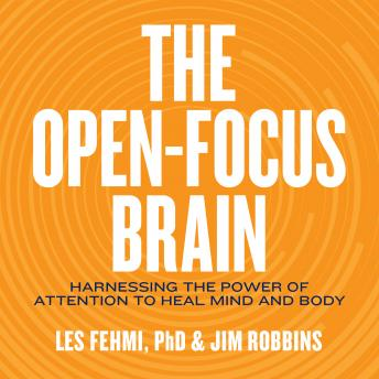 Open-Focus Brain: Harnessing the Power of Attention to Heal Mind and Body, Les Fehmi, Jim Robbins