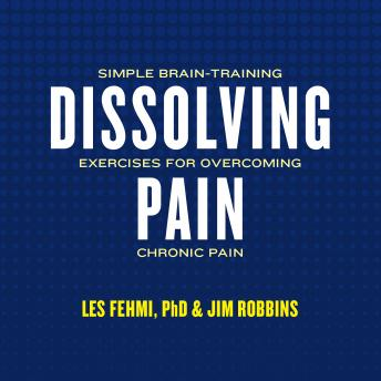Dissolving Pain: Simple Brain-Training Exercises for Overcoming Chronic Pain, Les Fehmi, Jim Robbins