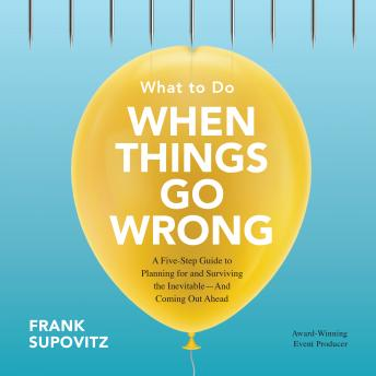 What to Do When Things Go Wrong: A Five-Step Guide to Planning for and Surviving the Inevitable--And Coming Out Ahead, Frank Supovitz