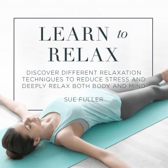 Learn to Relax: Discover Different Relaxation Techniques to Reduce Stress and Deeply Relax both Body and Mind