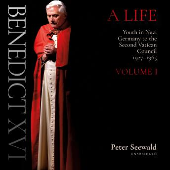 Benedict XVI: A Life: Volume One: Youth in Nazi Germany to the Second Vatican Council, 1927-1965
