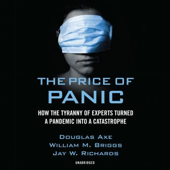 Download Price of Panic: How the Tyranny of Experts Turned a Pandemic into a Catastrophe by Jay W. Richards, Douglas Axe, William M. Briggs