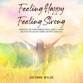 Feeling Happy, Feeling Strong: Exercises for Transforming Stress, Anxiety, Worry and Fear into Deeper Connection with Ourselves sample.