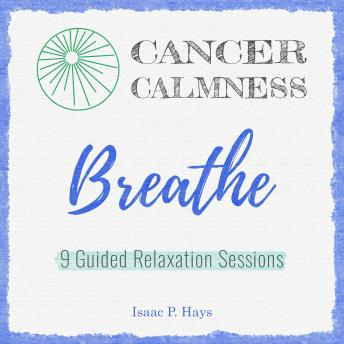 Download Cancer Calmness: Breathe: Nine Guided Relaxation Sessions by Isaac P Hays