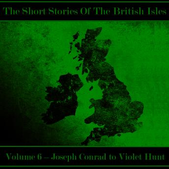 The British Short Story - Volume 6 - Joseph Conrad to Violet Hunt