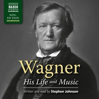 Wagner: His Life and Music, Stephen Johnson, Richard Wagner
