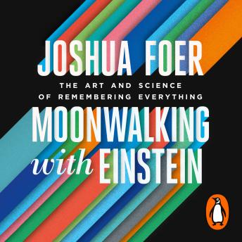 Moonwalking with Einstein: The Art and Science of Remembering Everything, Joshua Foer