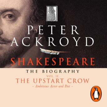 Shakespeare - The Biography: Vol II: The Upstart Crow, Peter Ackroyd